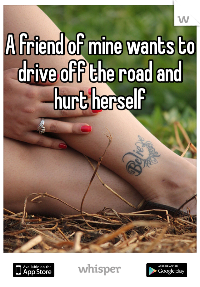 A friend of mine wants to drive off the road and hurt herself