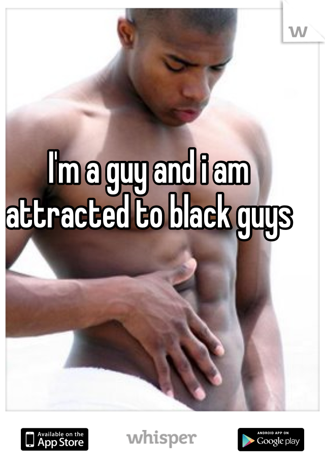 I'm a guy and i am attracted to black guys