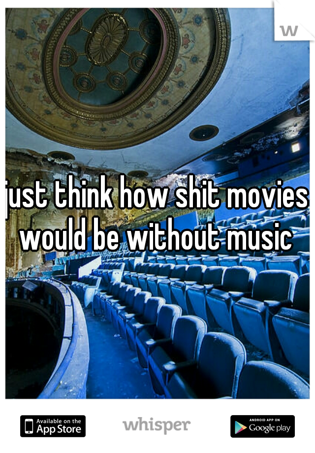 just think how shit movies would be without music