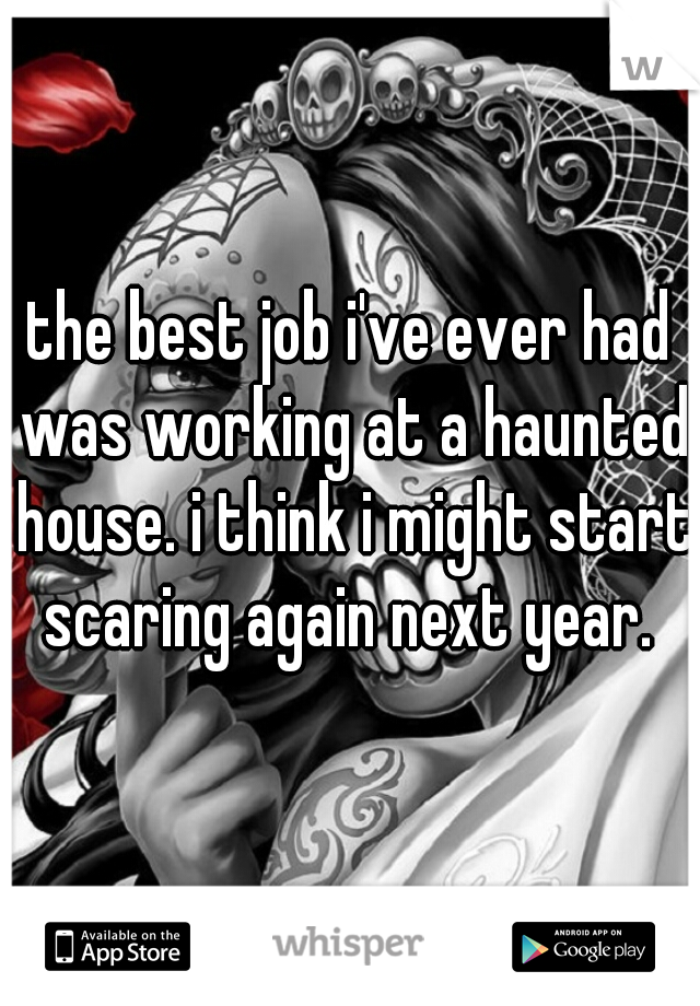 the best job i've ever had was working at a haunted house. i think i might start scaring again next year.
