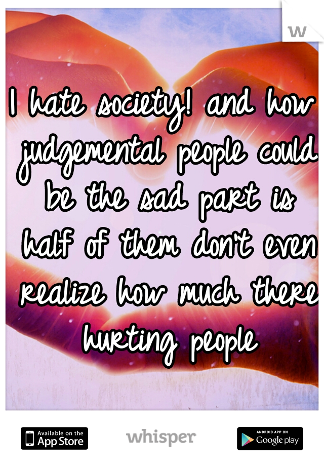 I hate society! and how judgemental people could be the sad part is half of them don't even realize how much there hurting people