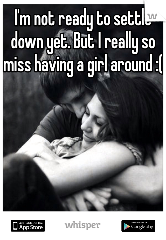 I'm not ready to settle down yet. But I really so miss having a girl around :(