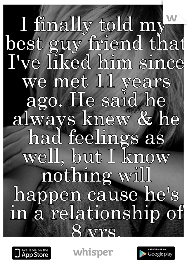 I finally told my best guy friend that I've liked him since we met 11 years ago. He said he always knew & he had feelings as well, but I know nothing will happen cause he's in a relationship of 8 yrs.