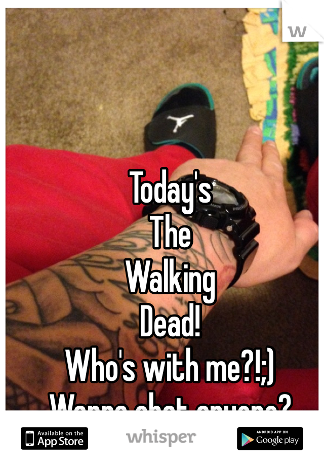 Today's  The Walking Dead! Who's with me?!;) Wanna chat anyone?