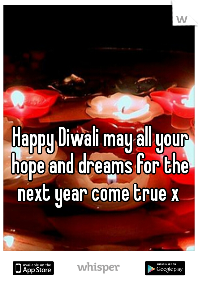 Happy Diwali may all your hope and dreams for the next year come true x