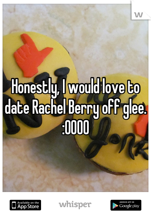 Honestly, I would love to date Rachel Berry off glee. :0000