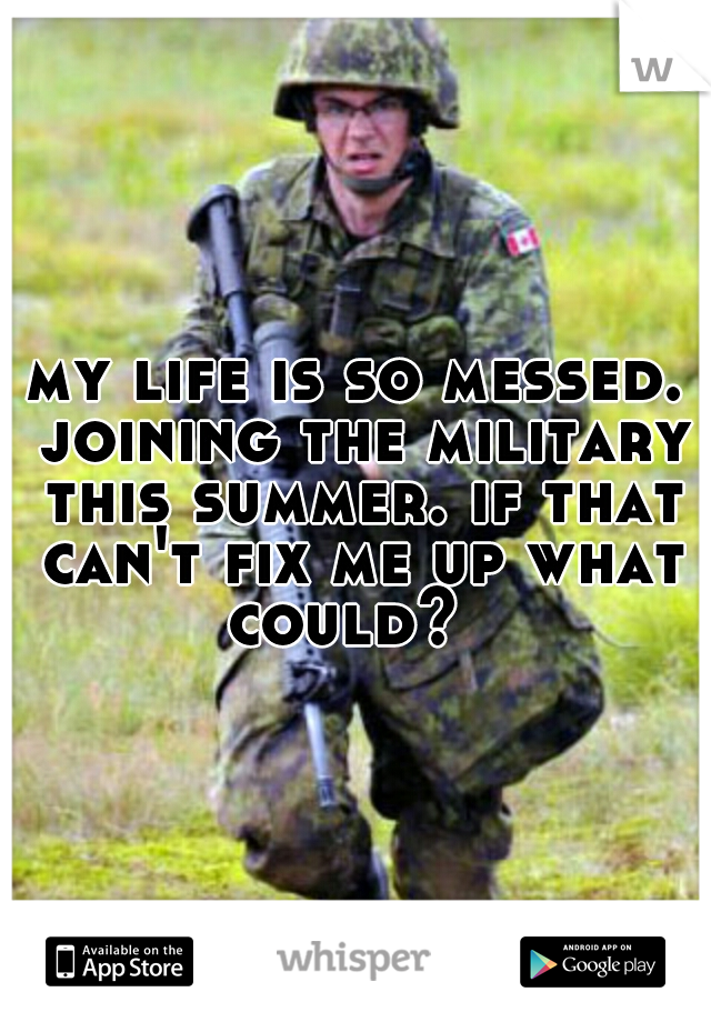 my life is so messed. joining the military this summer. if that can't fix me up what could?