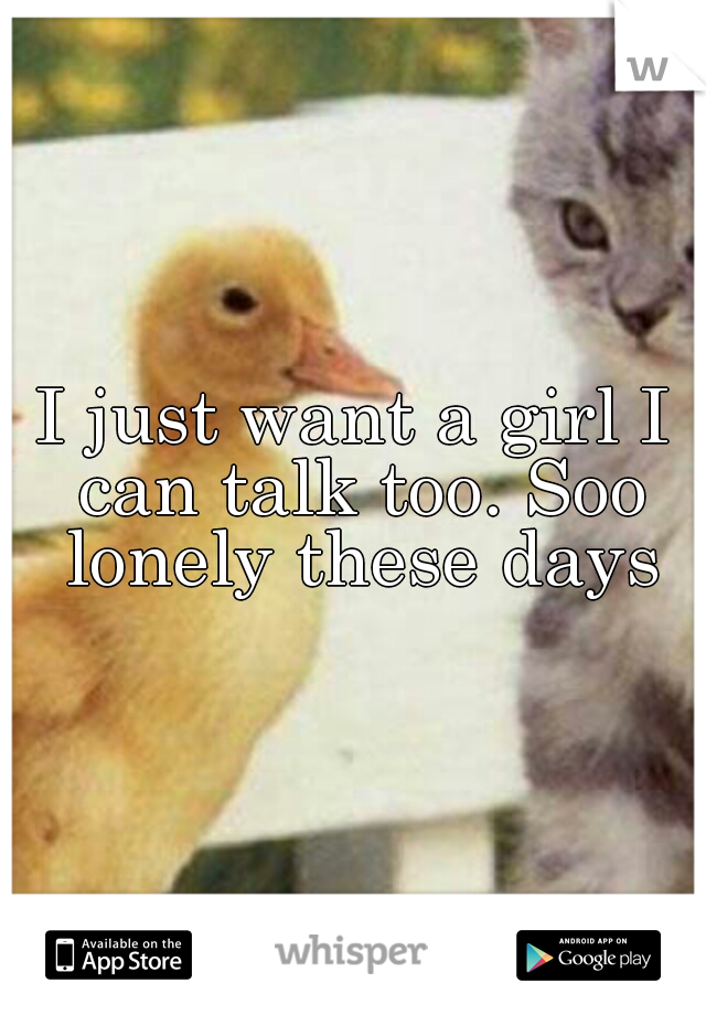 I just want a girl I can talk too. Soo lonely these days