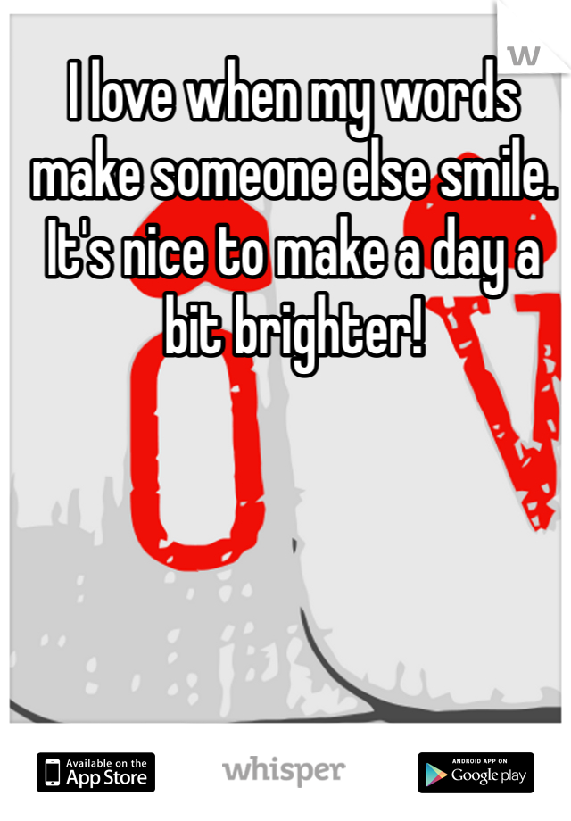 I love when my words make someone else smile. It's nice to make a day a bit brighter!