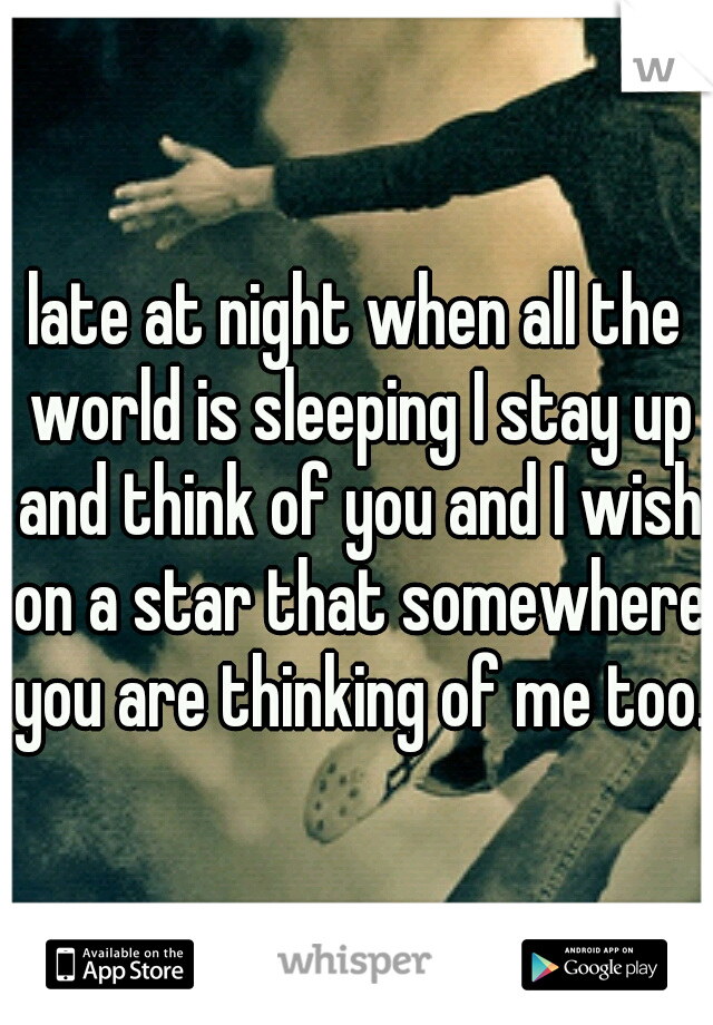 late at night when all the world is sleeping I stay up and think of you and I wish on a star that somewhere you are thinking of me too.