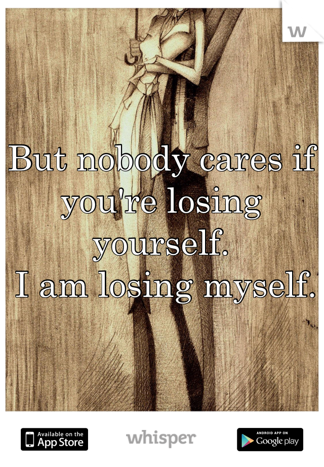 But nobody cares if you're losing yourself.  I am losing myself.