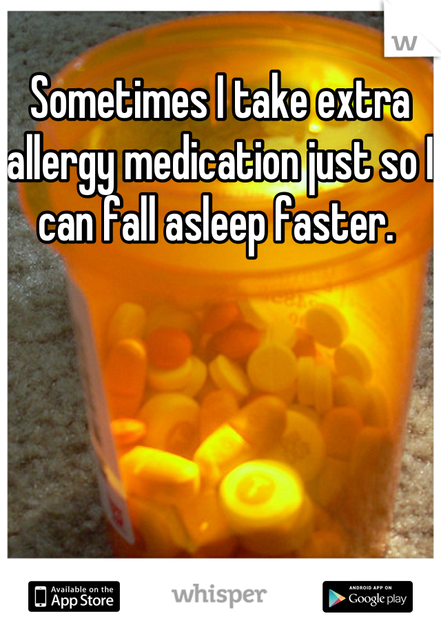 Sometimes I take extra allergy medication just so I can fall asleep faster.