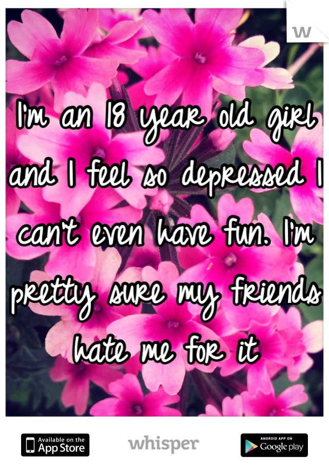 I'm an 18 year old girl and I feel so depressed I can't even have fun. I'm pretty sure my friends hate me for it