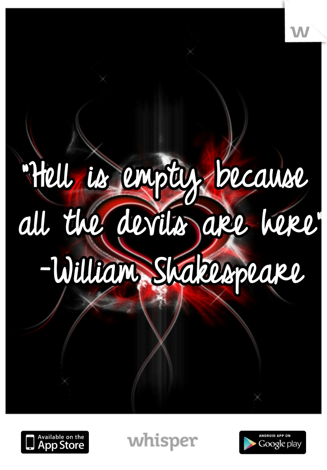 """Hell is empty because all the devils are here"" -William Shakespeare"