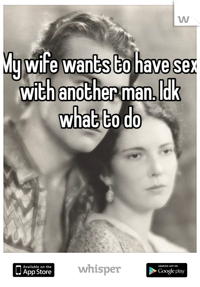 My wife wants to have sex with another man. Idk what to do