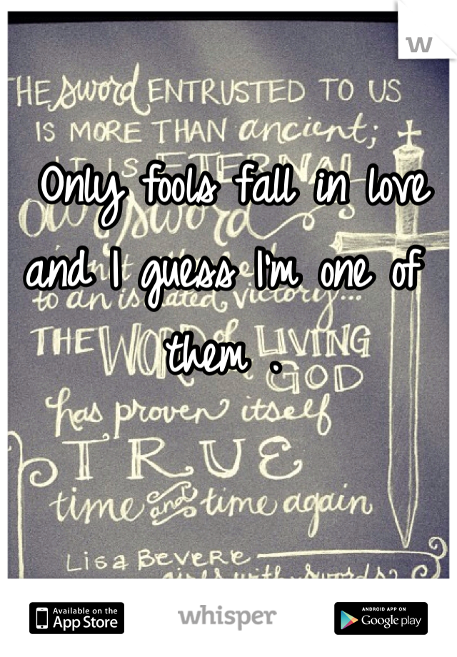 Only fools fall in love  and I guess I'm one of them .