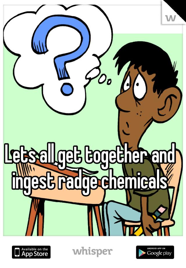Lets all get together and ingest radge chemicals
