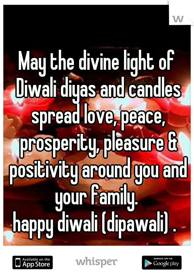 May the divine light of Diwali diyas and candles spread love, peace, prosperity, pleasure & positivity around you and your family.  happy diwali (dipawali) .