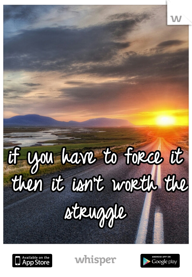if you have to force it then it isn't worth the struggle
