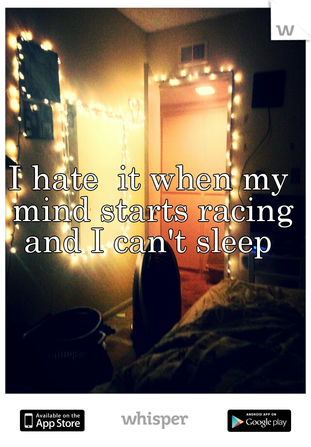 I hate  it when my mind starts racing and I can't sleep