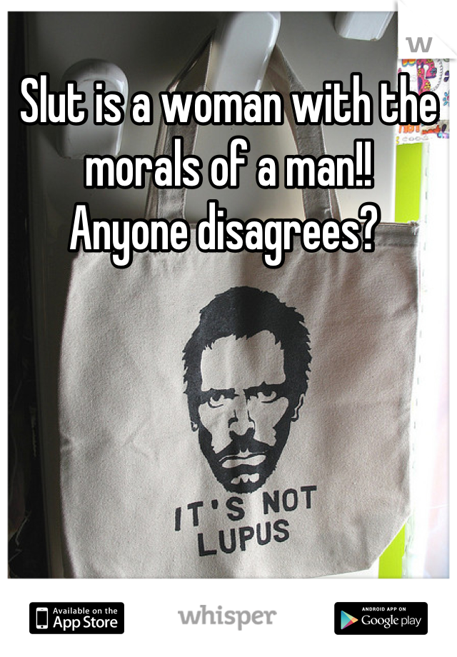 Slut is a woman with the morals of a man!!  Anyone disagrees?