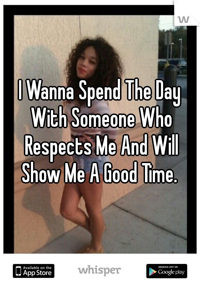 I Wanna Spend The Day With Someone Who Respects Me And Will Show Me A Good Time.