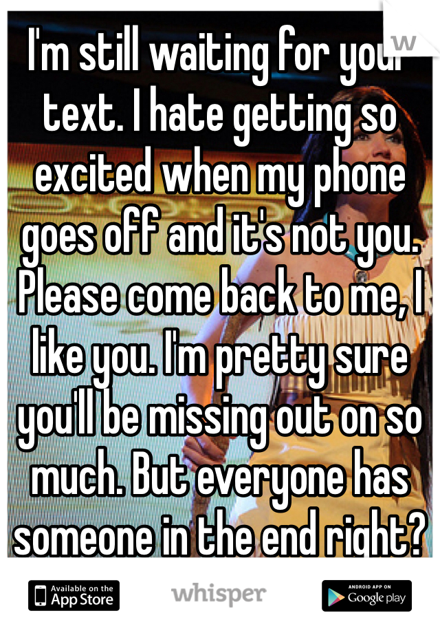 I'm still waiting for your text. I hate getting so excited when my phone goes off and it's not you. Please come back to me, I like you. I'm pretty sure you'll be missing out on so much. But everyone has someone in the end right?