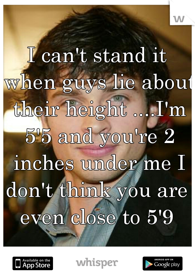 I can't stand it when guys lie about their height ....I'm 5'5 and you're 2 inches under me I don't think you are  even close to 5'9