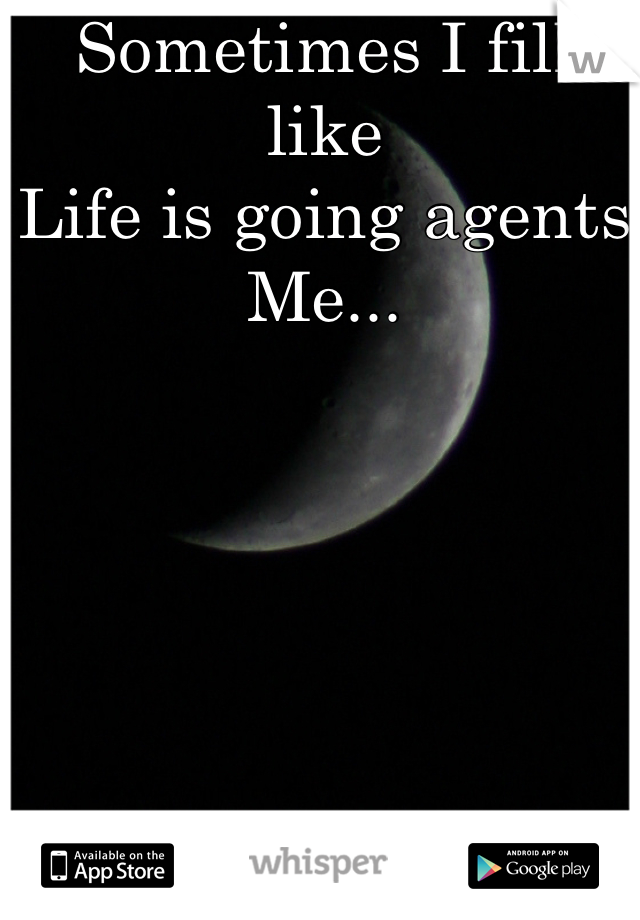 Sometimes I fill like Life is going agents Me...