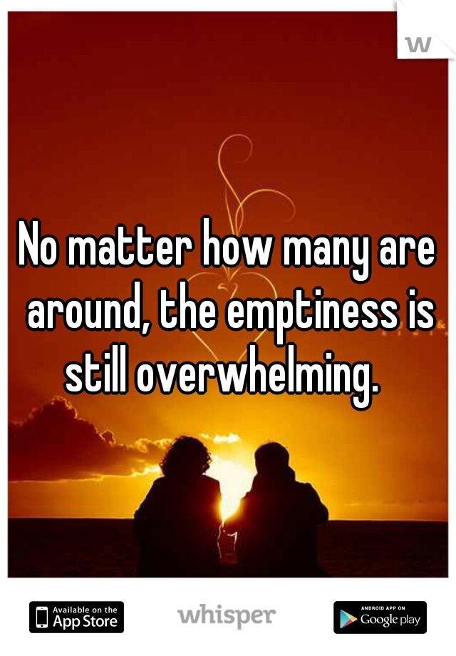 No matter how many are around, the emptiness is still overwhelming.