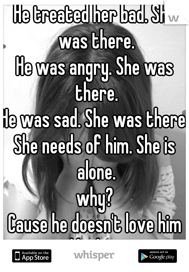 He treated her bad. She was there. He was angry. She was there. He was sad. She was there. She needs of him. She is alone. why? Cause he doesn't love him like her.