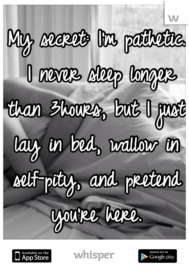 My secret: I'm pathetic.   I never sleep longer than 3hours, but I just lay in bed, wallow in self-pity, and pretend you're here.