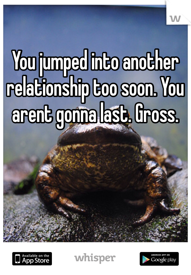 You jumped into another relationship too soon. You arent gonna last. Gross.