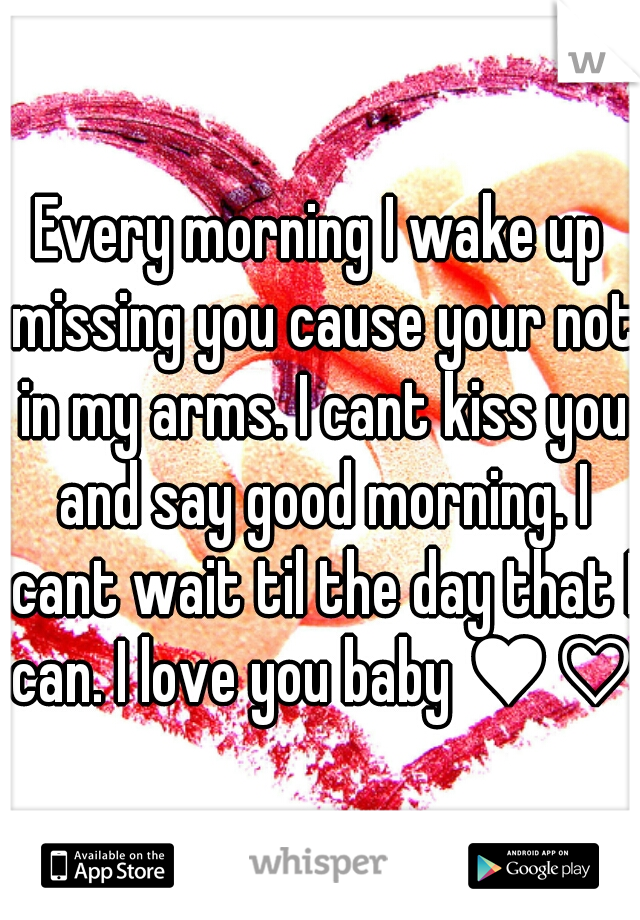 Every morning I wake up missing you cause your not in my arms. I cant kiss you and say good morning. I cant wait til the day that I can. I love you baby ♥♡