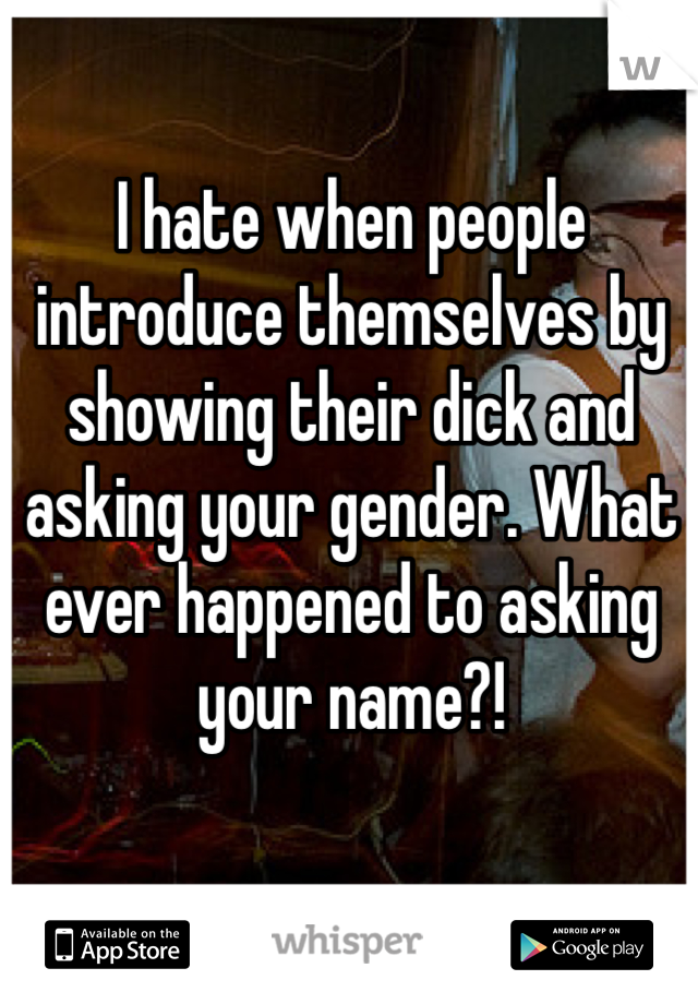 I hate when people introduce themselves by showing their dick and asking your gender. What ever happened to asking your name?!