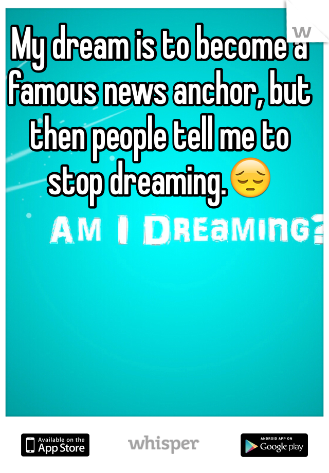 My dream is to become a famous news anchor, but then people tell me to stop dreaming.😔