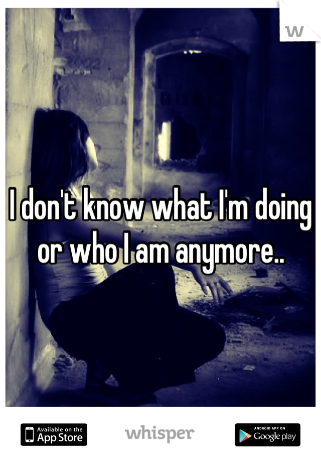 I don't know what I'm doing or who I am anymore..