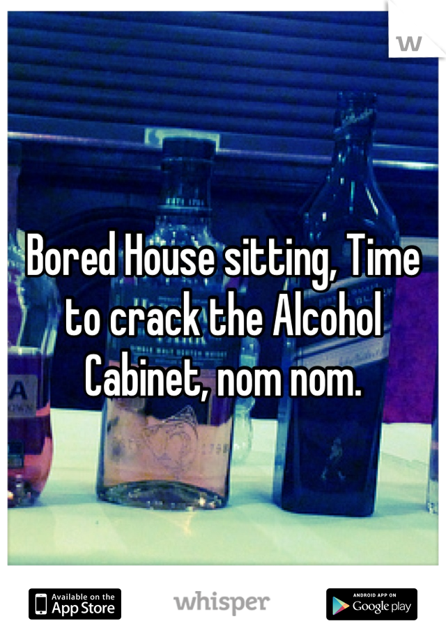 Bored House sitting, Time to crack the Alcohol Cabinet, nom nom.