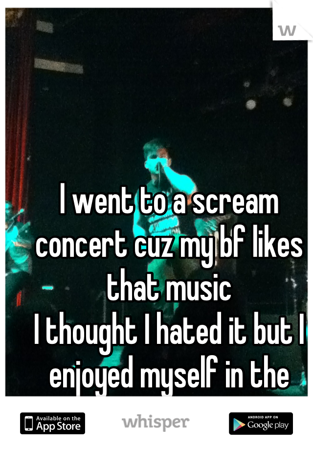 I went to a scream concert cuz my bf likes that music  I thought I hated it but I enjoyed myself in the mosh pit!! (: