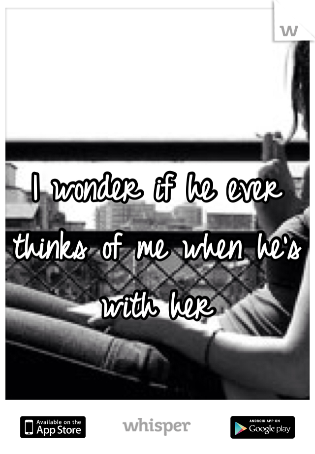 I wonder if he ever thinks of me when he's with her