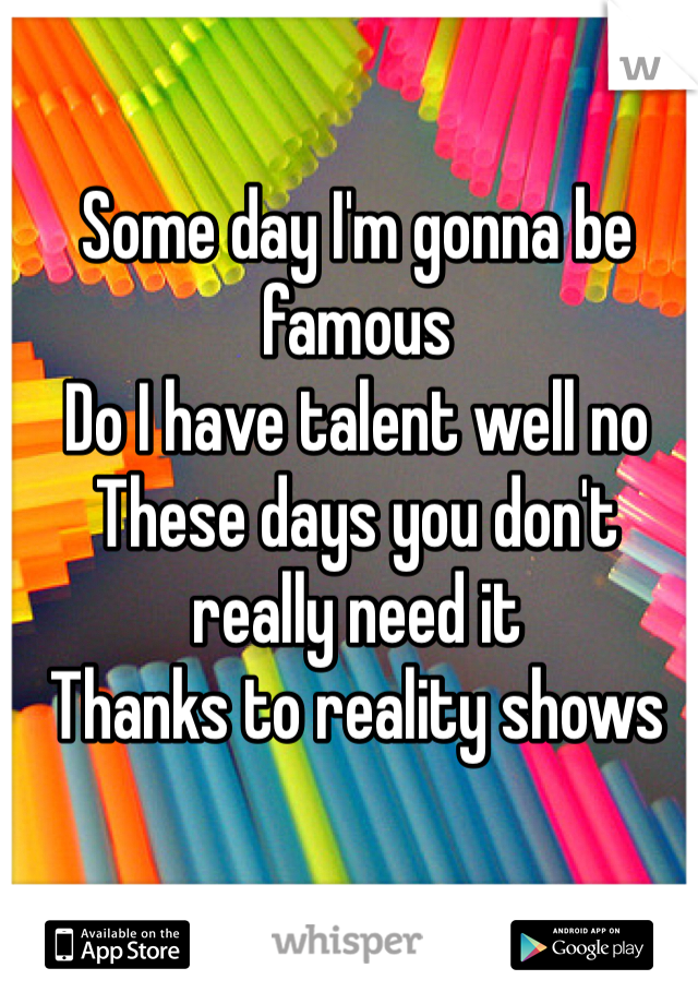 Some day I'm gonna be famous Do I have talent well no These days you don't really need it Thanks to reality shows