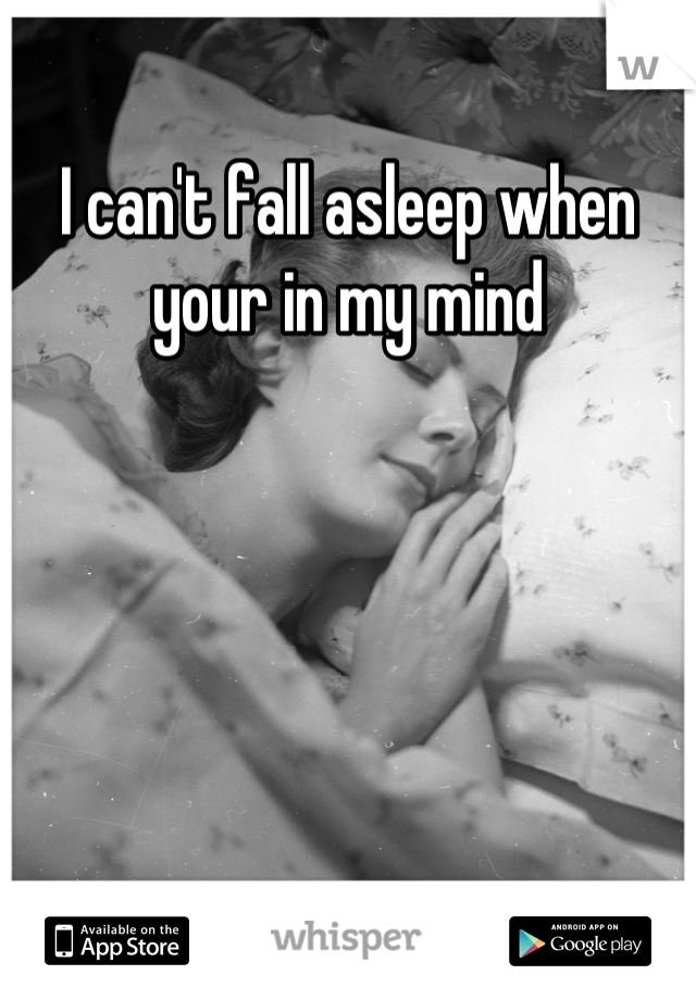 I can't fall asleep when your in my mind