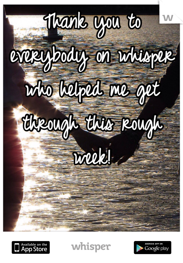Thank you to everybody on whisper who helped me get through this rough week!
