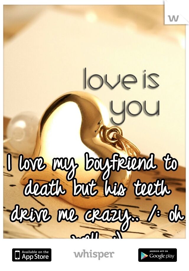 I love my boyfriend to death but his teeth drive me crazy.. /: oh well. :)