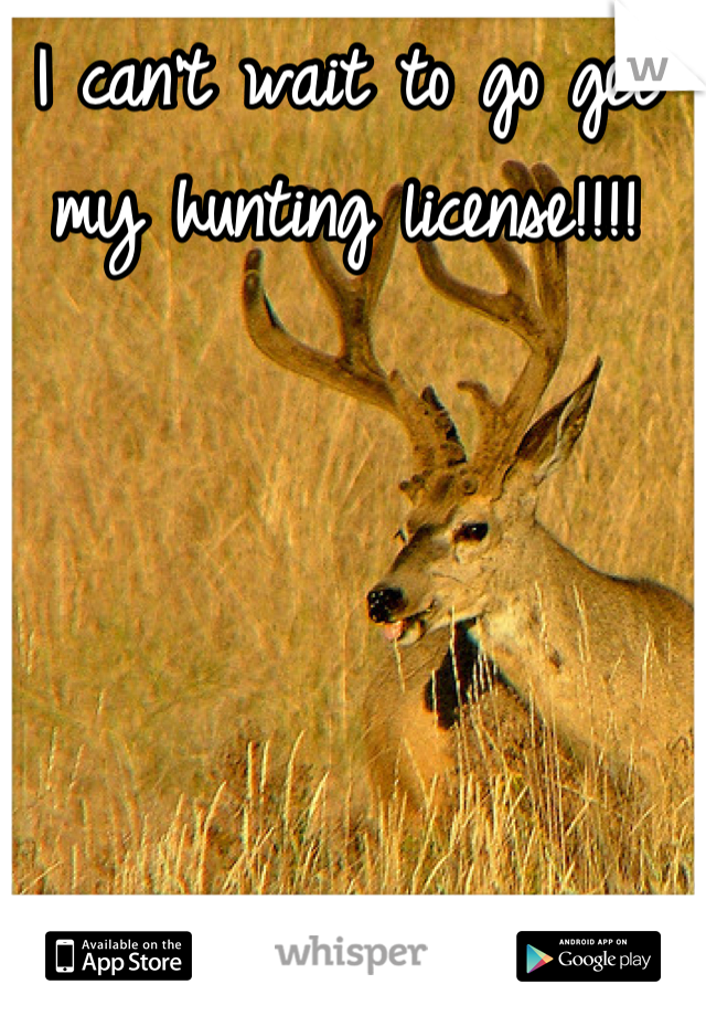 I can't wait to go get my hunting license!!!!