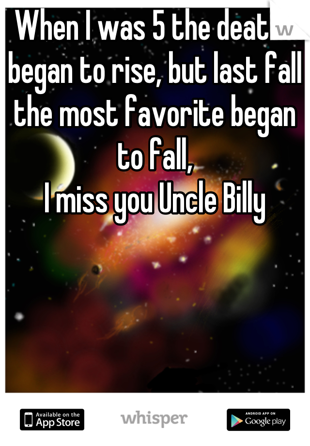 When I was 5 the deaths began to rise, but last fall the most favorite began to fall, I miss you Uncle Billy
