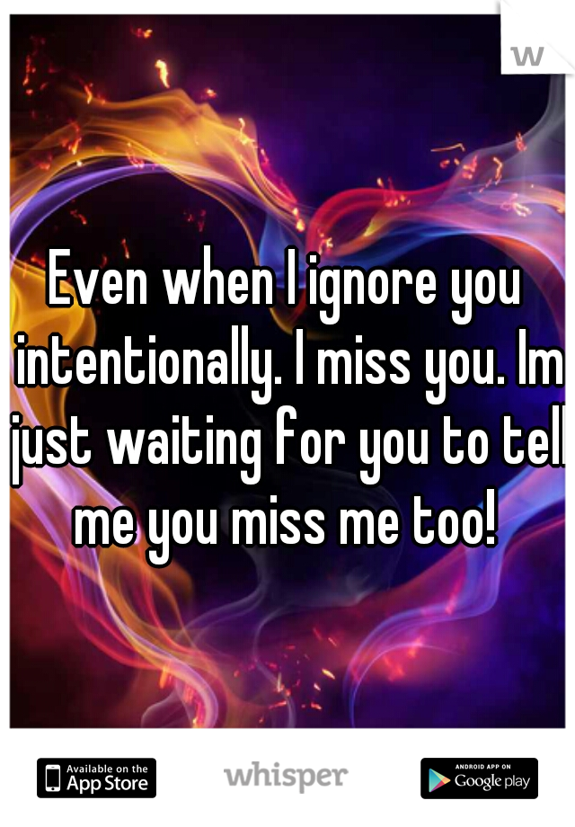 Even when I ignore you intentionally. I miss you. Im just waiting for you to tell me you miss me too!