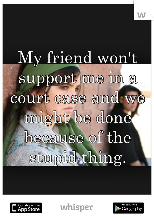 My friend won't support me in a court case and we might be done because of the stupid thing.