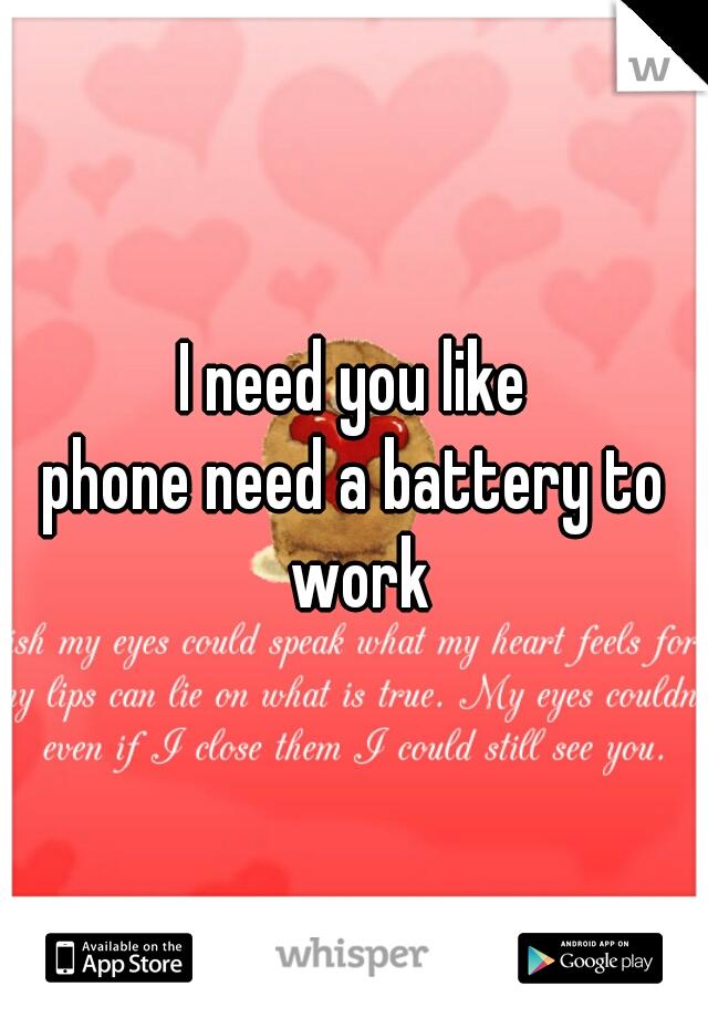 I need you like phone need a battery to work