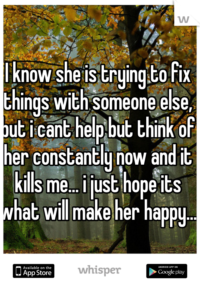 I know she is trying to fix things with someone else, but i cant help but think of her constantly now and it kills me… i just hope its what will make her happy…